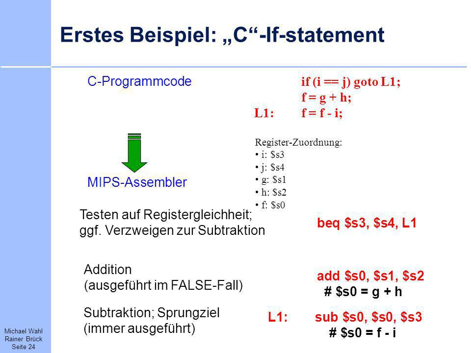 Michael Wahl Rainer Brück Seite 24 Erstes Beispiel: C-If-statement C-Programmcode if (i == j) goto L1; f = g + h; L1:f = f - i; MIPS-Assembler beq $s3
