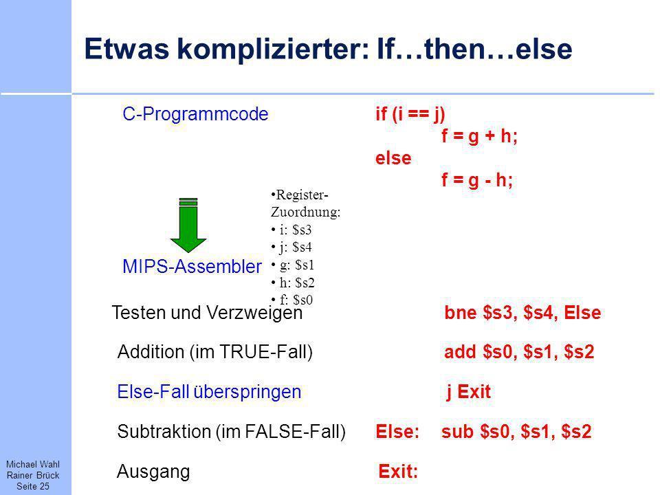Michael Wahl Rainer Brück Seite 25 Etwas komplizierter: If…then…else C-Programmcodeif (i == j) f = g + h; else f = g - h; MIPS-Assembler bne $s3, $s4,