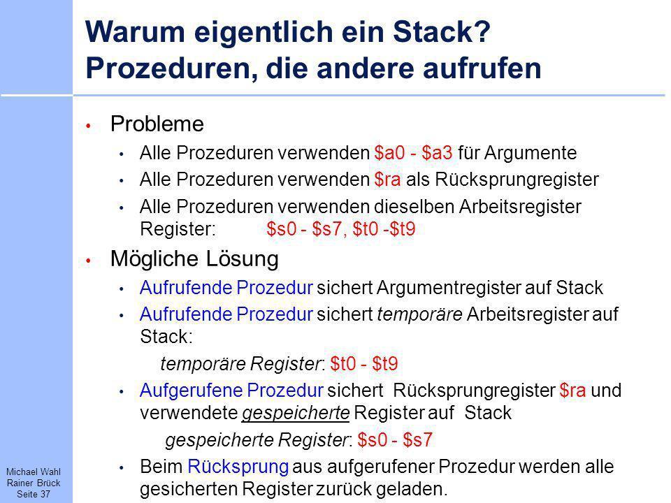 Michael Wahl Rainer Brück Seite 37 Warum eigentlich ein Stack? Prozeduren, die andere aufrufen Probleme Alle Prozeduren verwenden $a0 - $a3 für Argume