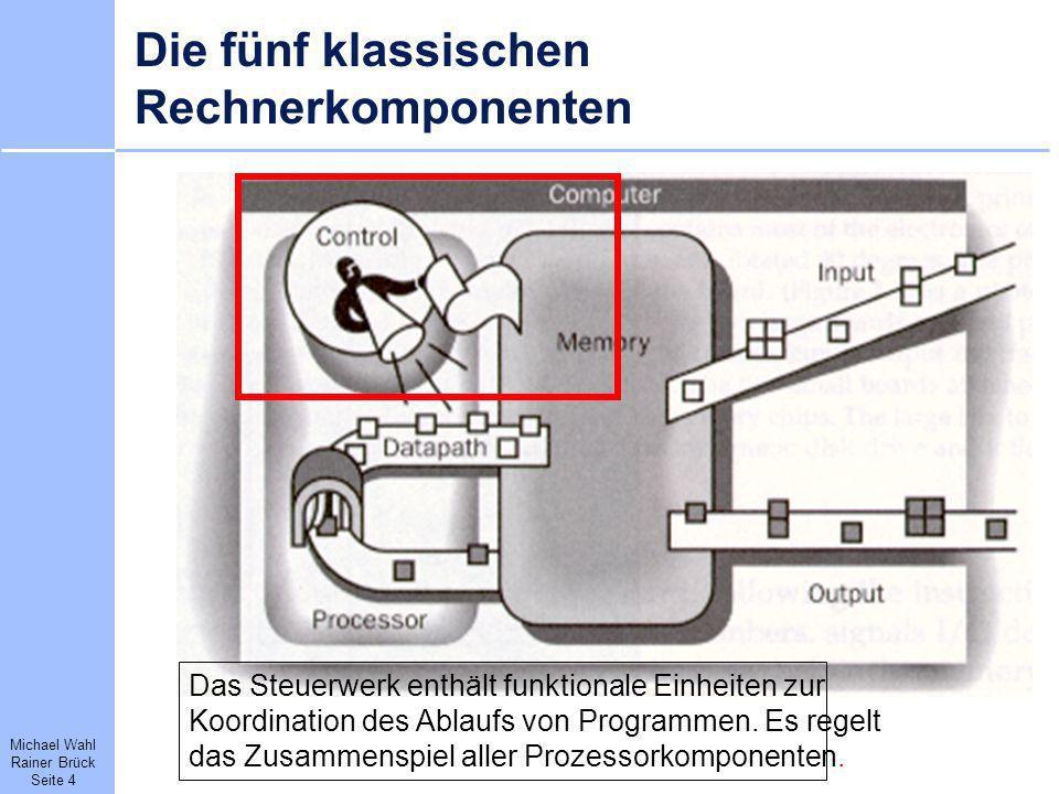 Michael Wahl Rainer Brück Seite 4 Die fünf klassischen Rechnerkomponenten Das Steuerwerk enthält funktionale Einheiten zur Koordination des Ablaufs vo