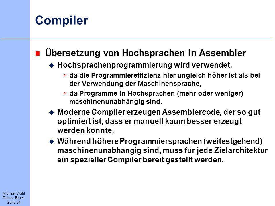 Michael Wahl Rainer Brück Seite 54 Compiler Übersetzung von Hochsprachen in Assembler Hochsprachenprogrammierung wird verwendet, da die Programmiereff