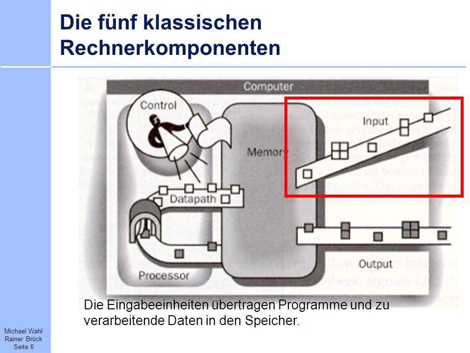 Michael Wahl Rainer Brück Seite 6 Die fünf klassischen Rechnerkomponenten Die Eingabeeinheiten übertragen Programme und zu verarbeitende Daten in den