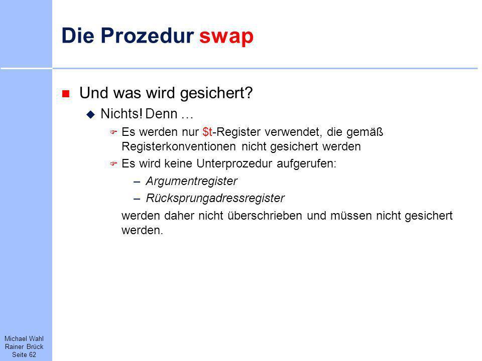Michael Wahl Rainer Brück Seite 62 Die Prozedur swap Und was wird gesichert? Nichts! Denn … Es werden nur $t-Register verwendet, die gemäß Registerkon