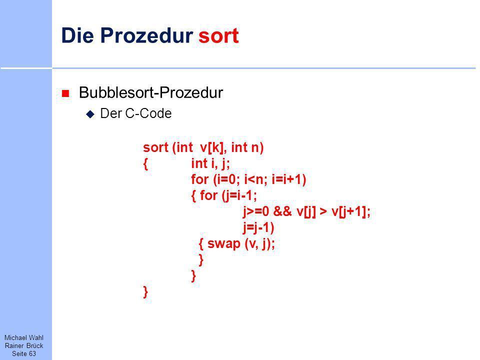 Michael Wahl Rainer Brück Seite 63 Die Prozedur sort Bubblesort-Prozedur Der C-Code sort (int v[k], int n) {int i, j; for (i=0; i<n; i=i+1) { for (j=i