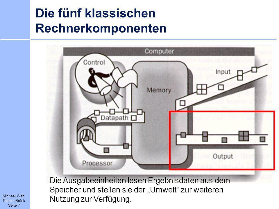 Michael Wahl Rainer Brück Seite 7 Die fünf klassischen Rechnerkomponenten Die Ausgabeeinheiten lesen Ergebnisdaten aus dem Speicher und stellen sie de