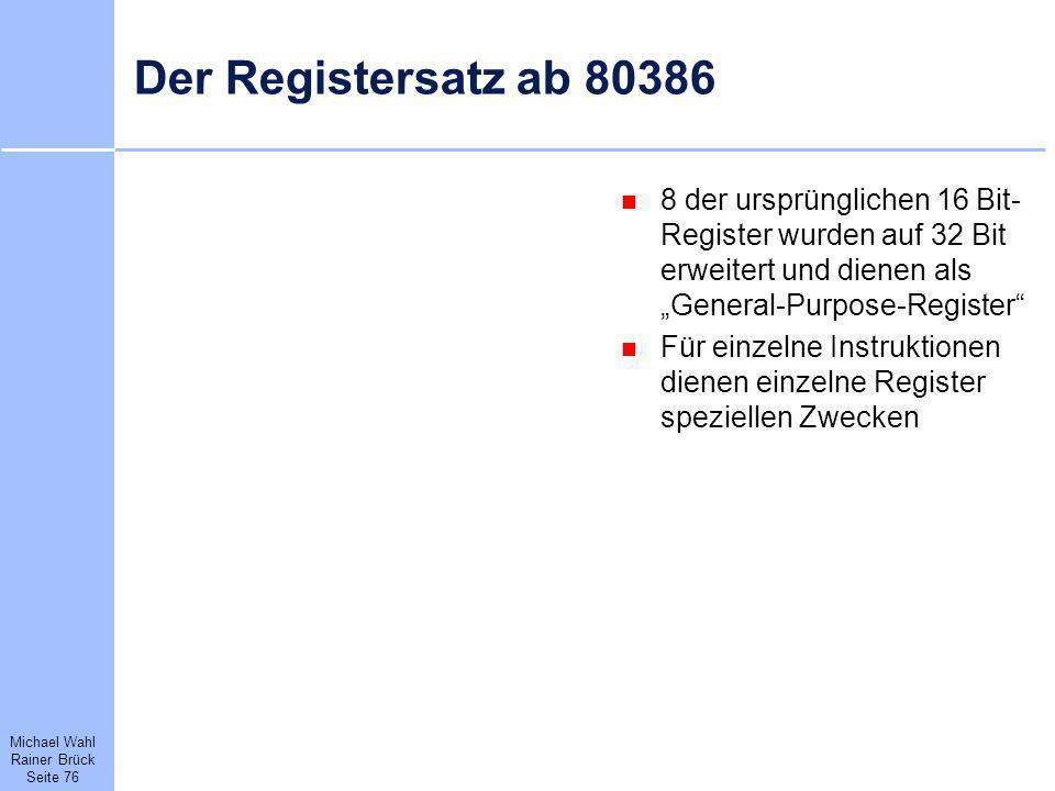 Michael Wahl Rainer Brück Seite 76 Der Registersatz ab 80386 8 der ursprünglichen 16 Bit- Register wurden auf 32 Bit erweitert und dienen als General-
