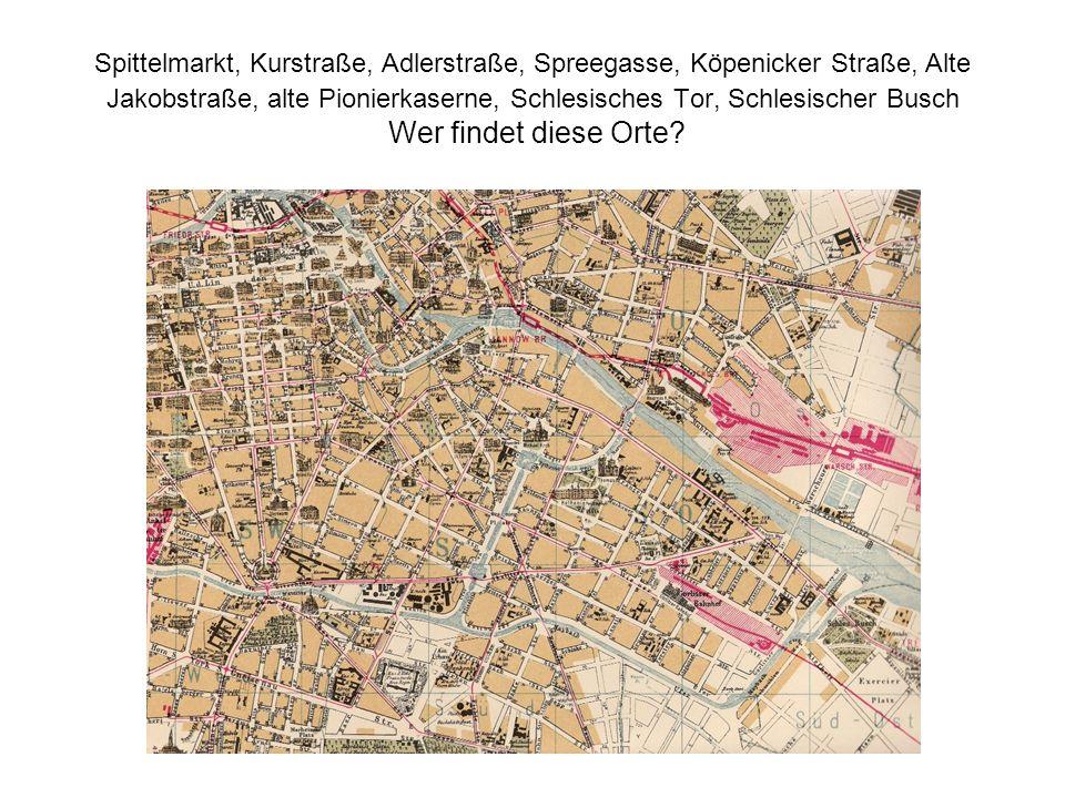 Spittelmarkt, Kurstraße, Adlerstraße, Spreegasse, Köpenicker Straße, Alte Jakobstraße, alte Pionierkaserne, Schlesisches Tor, Schlesischer Busch Wer f