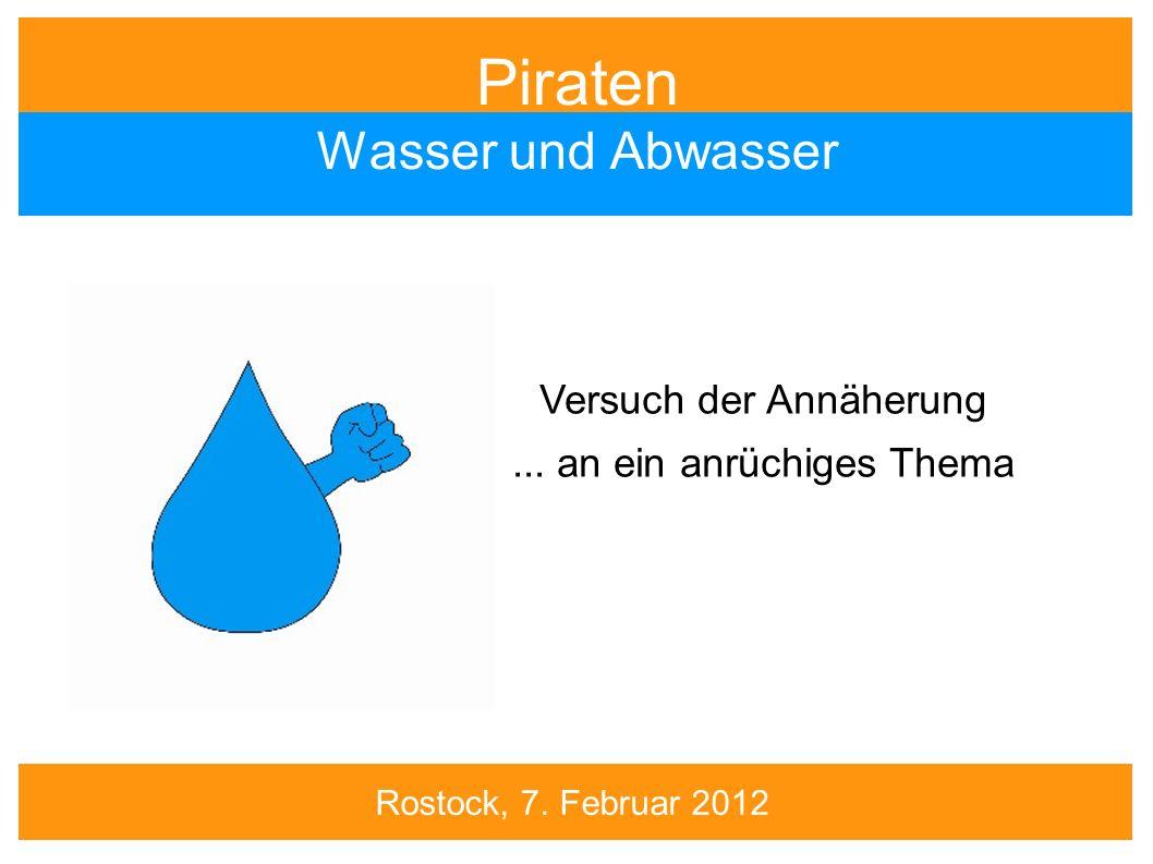 Piraten Wasser und Abwasser Versuch der Annäherung... an ein anrüchiges Thema Rostock, 7. Februar 2012