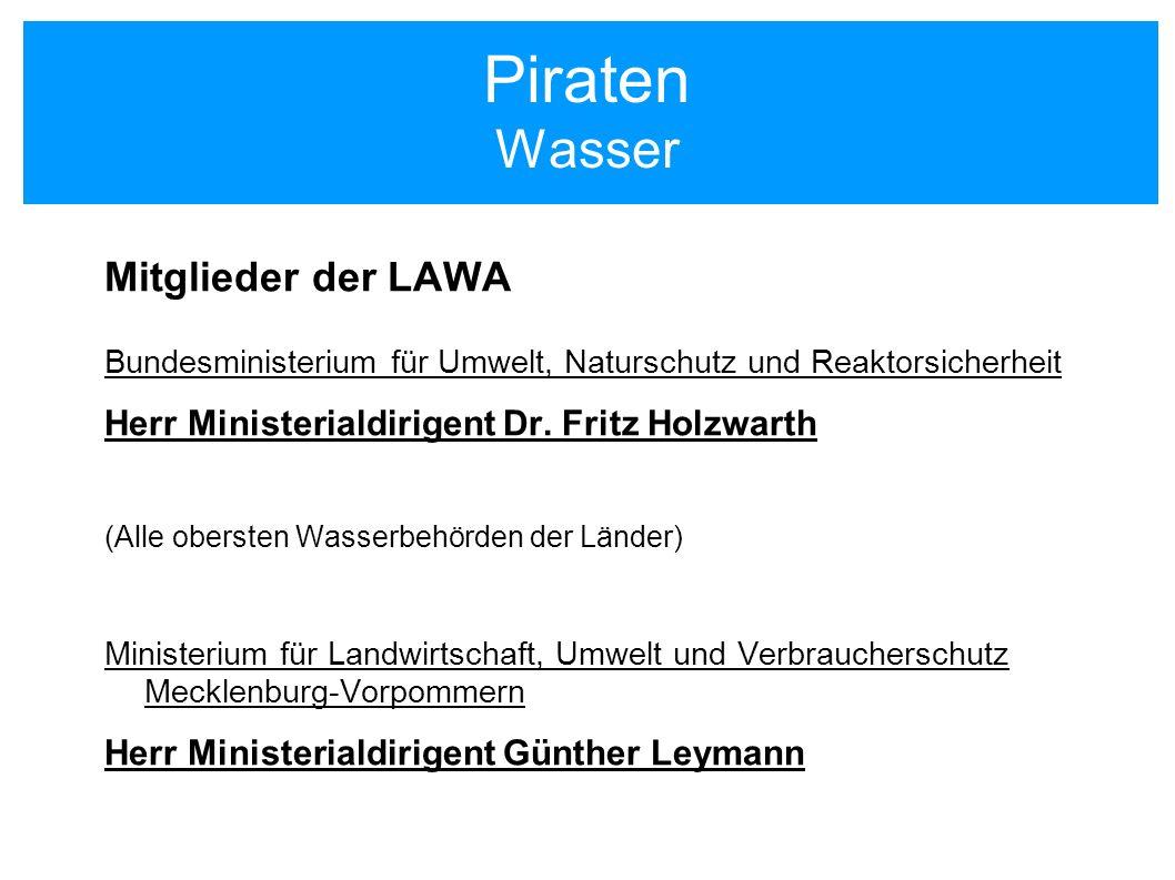 Piraten Wasser Mitglieder der LAWA Bundesministerium für Umwelt, Naturschutz und Reaktorsicherheit Herr Ministerialdirigent Dr. Fritz Holzwarth (Alle