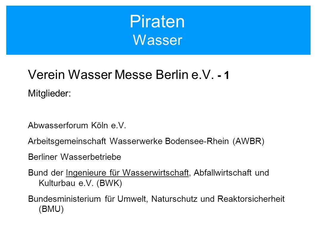 Piraten Wasser Verein Wasser Messe Berlin e.V. - 1 Mitglieder: Abwasserforum Köln e.V. Arbeitsgemeinschaft Wasserwerke Bodensee-Rhein (AWBR) Berliner