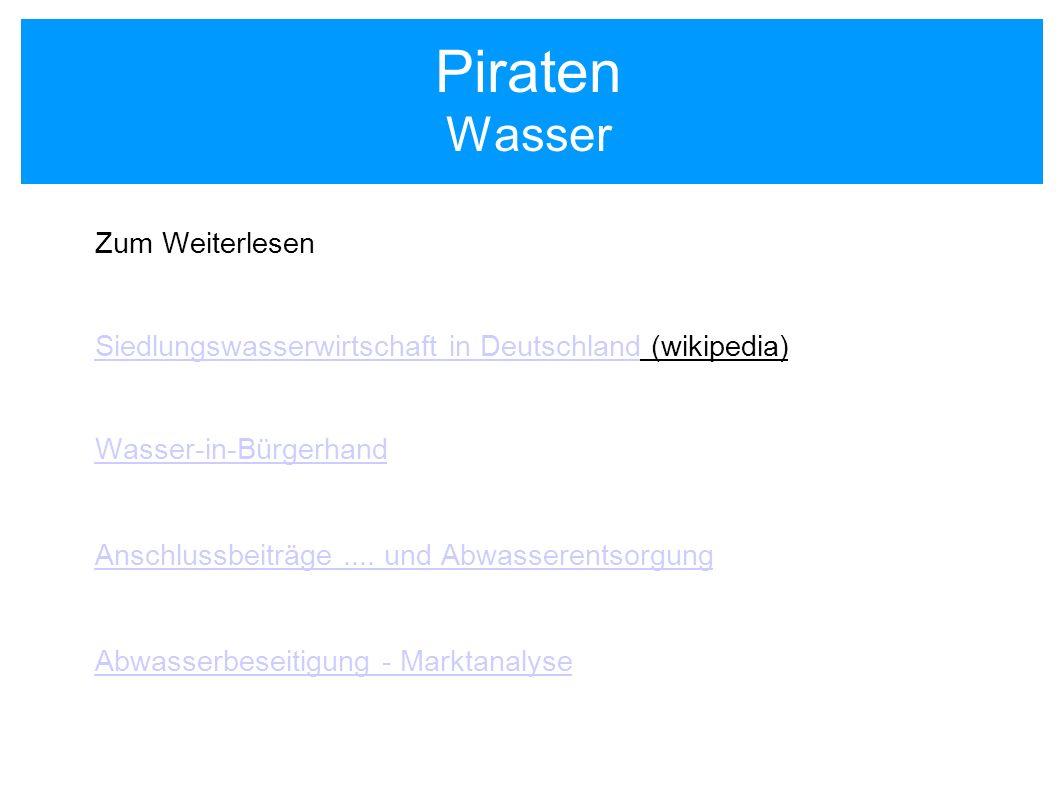 Piraten Wasser Zum Weiterlesen Siedlungswasserwirtschaft in DeutschlandSiedlungswasserwirtschaft in Deutschland (wikipedia) Wasser-in-Bürgerhand Ansch