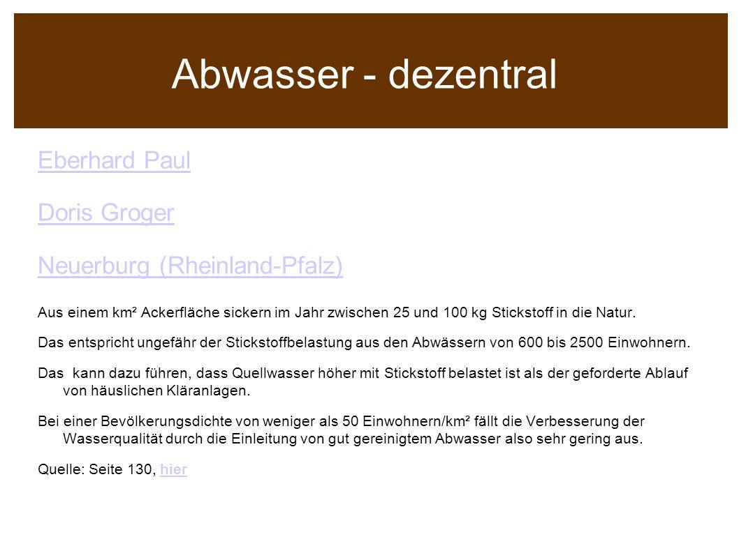 Abwasser - dezentral Eberhard Paul Doris Groger Neuerburg (Rheinland-Pfalz) Aus einem km² Ackerfläche sickern im Jahr zwischen 25 und 100 kg Stickstof