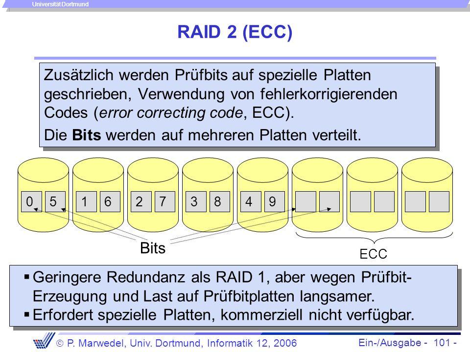 Ein-/Ausgabe - 101 - P. Marwedel, Univ. Dortmund, Informatik 12, 2006 Universität Dortmund RAID 2 (ECC) Zusätzlich werden Prüfbits auf spezielle Platt