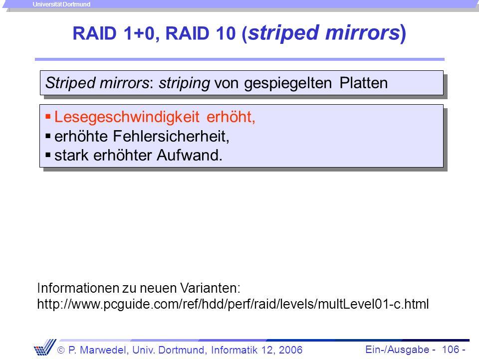 Ein-/Ausgabe - 106 - P. Marwedel, Univ. Dortmund, Informatik 12, 2006 Universität Dortmund RAID 1+0, RAID 10 ( striped mirrors) Striped mirrors: strip