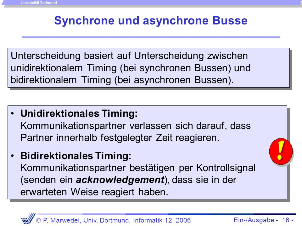 Ein-/Ausgabe - 16 - P. Marwedel, Univ. Dortmund, Informatik 12, 2006 Universität Dortmund Synchrone und asynchrone Busse Unterscheidung basiert auf Un
