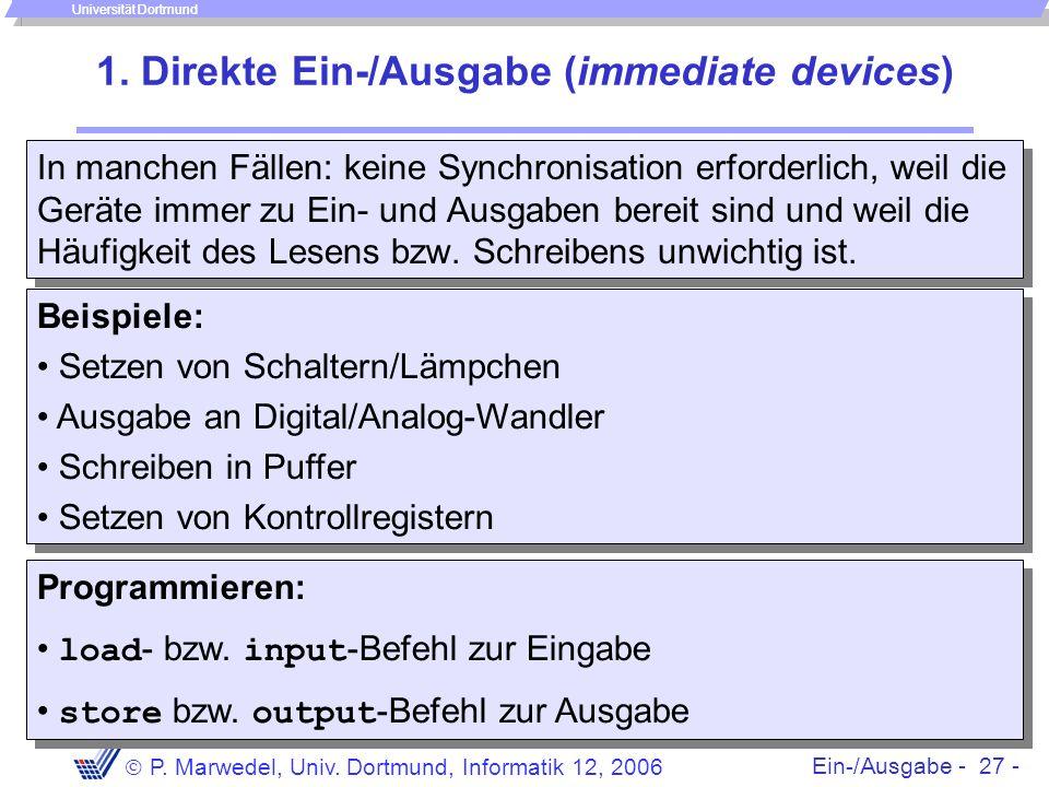 Ein-/Ausgabe - 27 - P. Marwedel, Univ. Dortmund, Informatik 12, 2006 Universität Dortmund 1. Direkte Ein-/Ausgabe (immediate devices) In manchen Fälle