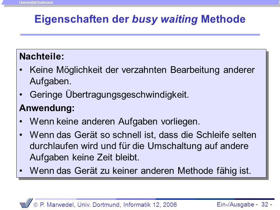 Ein-/Ausgabe - 32 - P. Marwedel, Univ. Dortmund, Informatik 12, 2006 Universität Dortmund Eigenschaften der busy waiting Methode Nachteile: Keine Mögl