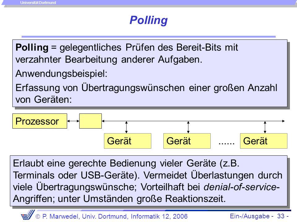 Ein-/Ausgabe - 33 - P. Marwedel, Univ. Dortmund, Informatik 12, 2006 Universität Dortmund Polling Polling = gelegentliches Prüfen des Bereit-Bits mit