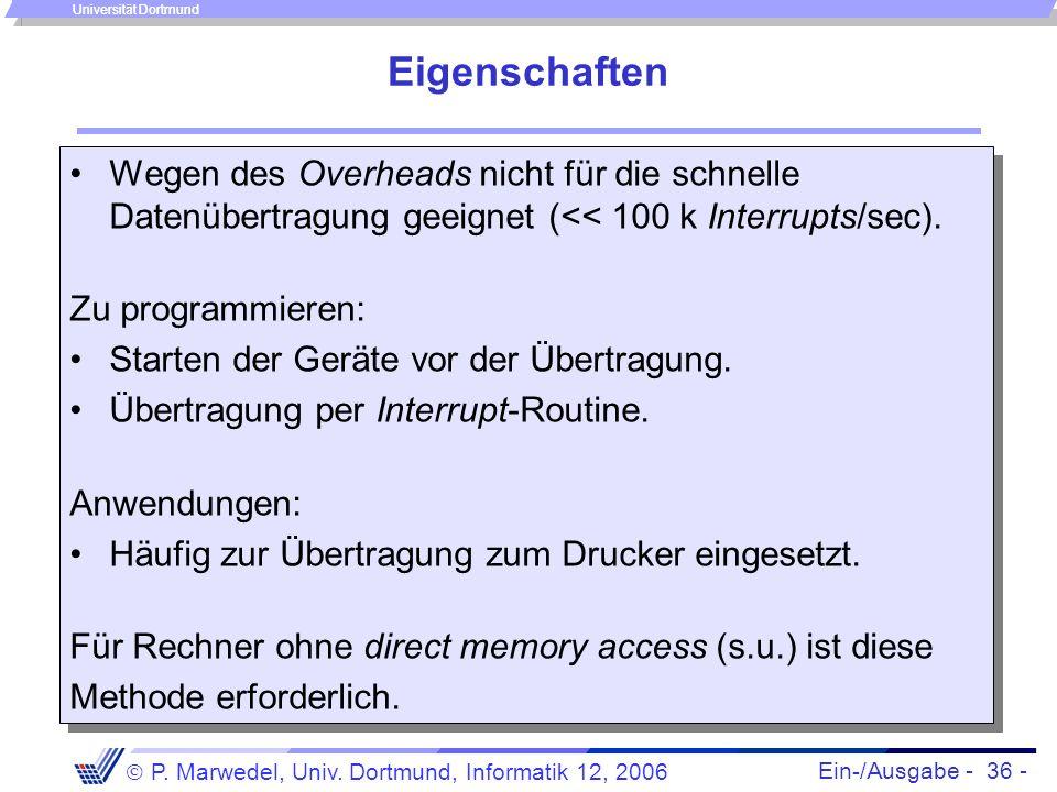 Ein-/Ausgabe - 36 - P. Marwedel, Univ. Dortmund, Informatik 12, 2006 Universität Dortmund Eigenschaften Wegen des Overheads nicht für die schnelle Dat