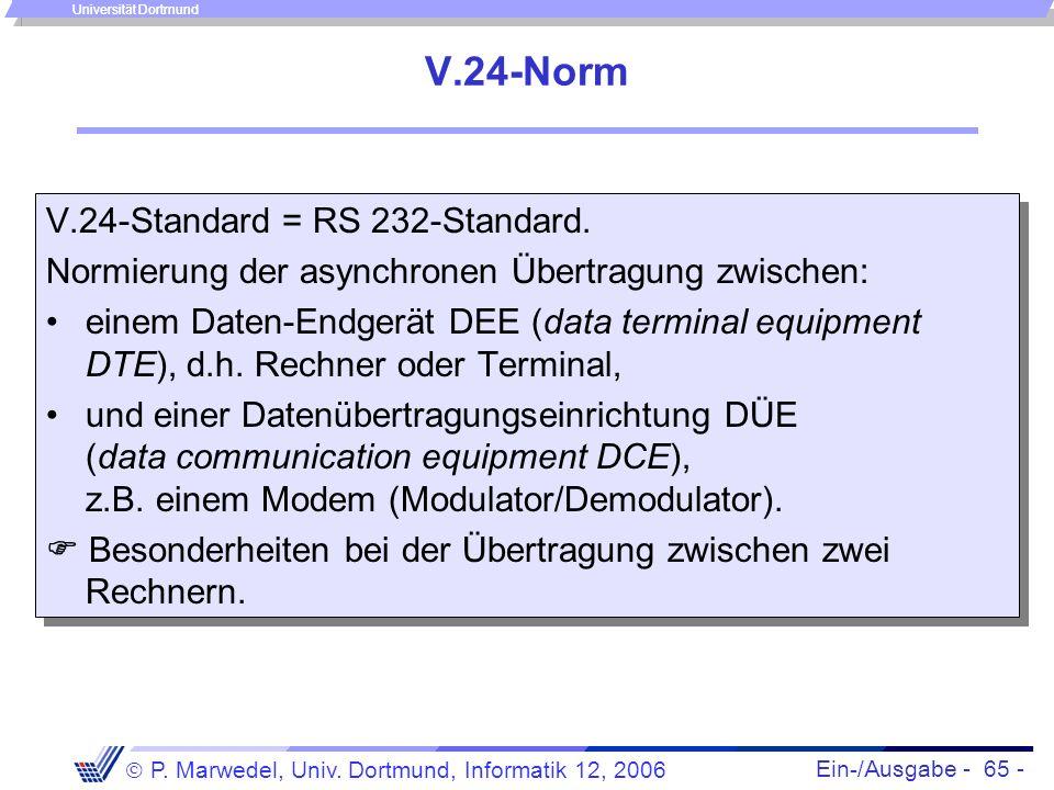 Ein-/Ausgabe - 65 - P. Marwedel, Univ. Dortmund, Informatik 12, 2006 Universität Dortmund V.24-Norm V.24-Standard = RS 232-Standard. Normierung der as
