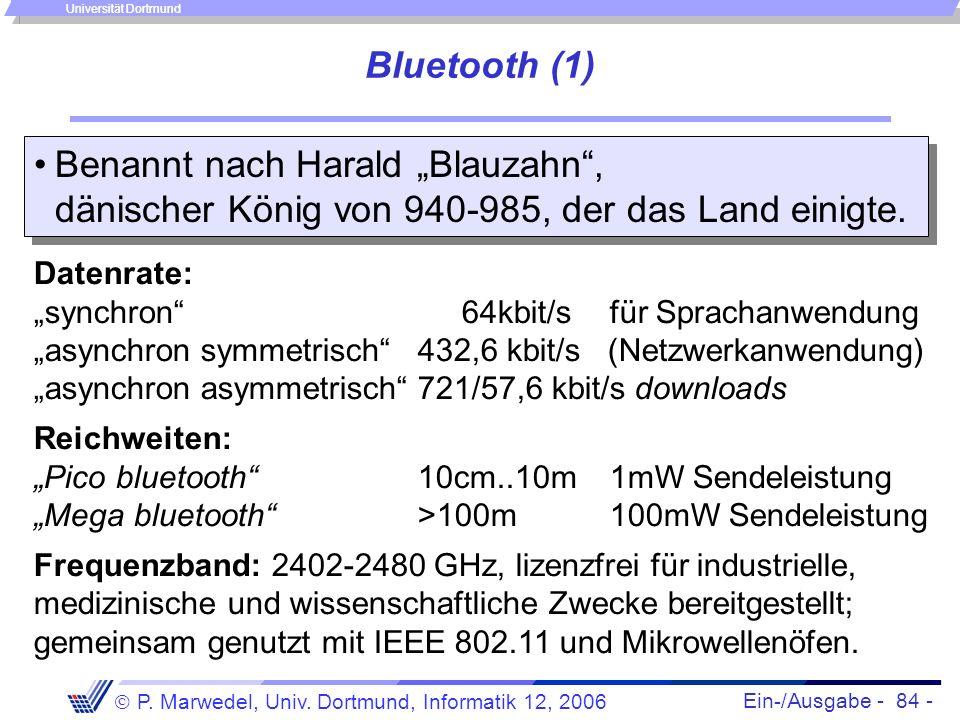 Ein-/Ausgabe - 84 - P. Marwedel, Univ. Dortmund, Informatik 12, 2006 Universität Dortmund Bluetooth (1) Benannt nach Harald Blauzahn, dänischer König