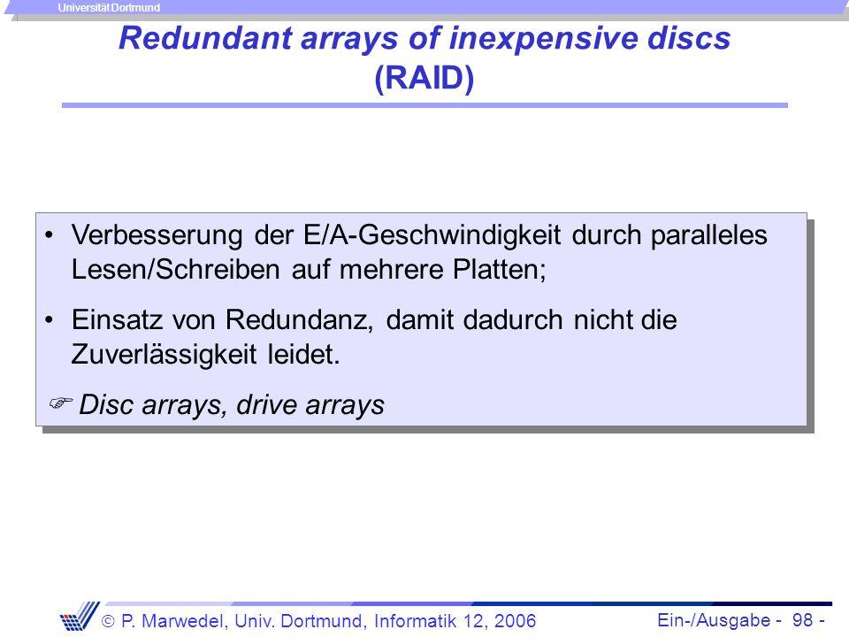 Ein-/Ausgabe - 98 - P. Marwedel, Univ. Dortmund, Informatik 12, 2006 Universität Dortmund Redundant arrays of inexpensive discs (RAID) Verbesserung de