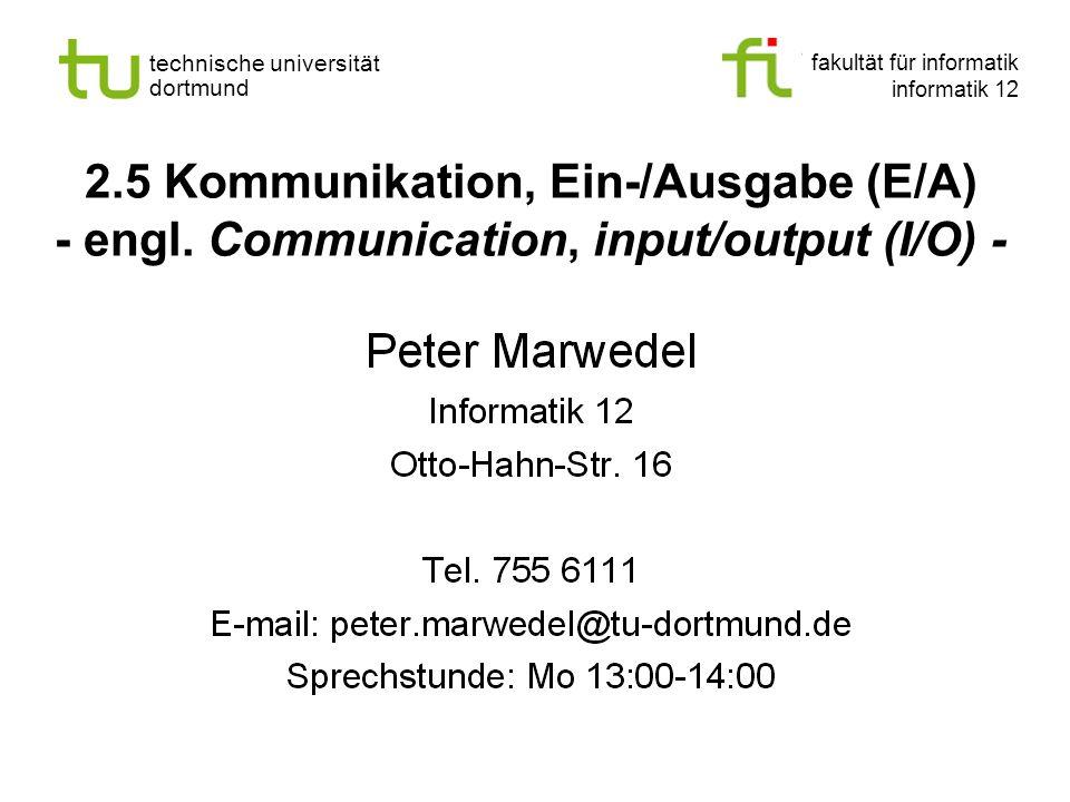 fakultät für informatik informatik 12 technische universität dortmund 2.5 Kommunikation, Ein-/Ausgabe (E/A) - engl. Communication, input/output (I/O)