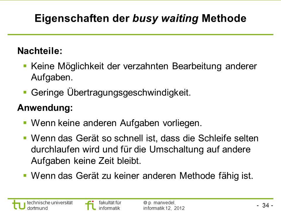 - 34 - technische universität dortmund fakultät für informatik p. marwedel, informatik 12, 2012 Eigenschaften der busy waiting Methode Nachteile: Kein