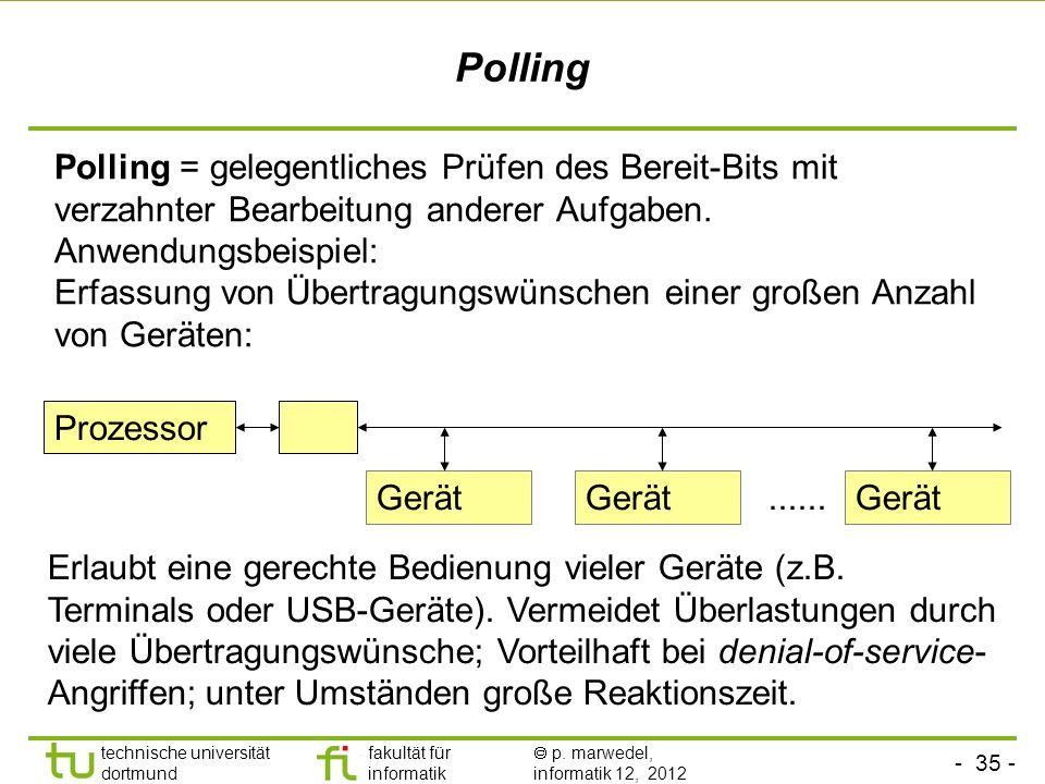 - 35 - technische universität dortmund fakultät für informatik p. marwedel, informatik 12, 2012 Polling Polling = gelegentliches Prüfen des Bereit-Bit