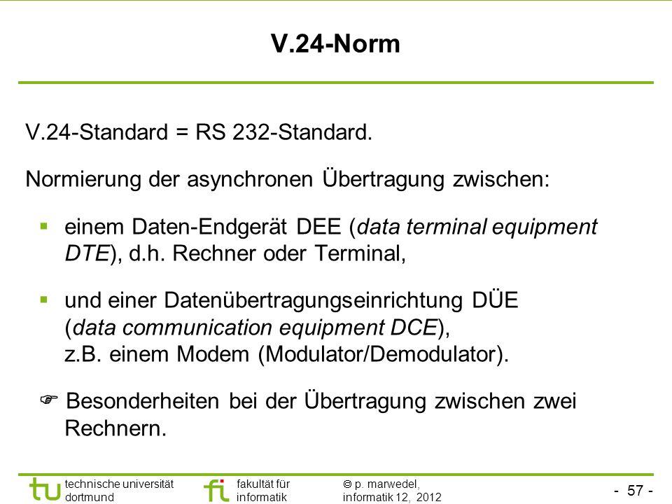 - 57 - technische universität dortmund fakultät für informatik p. marwedel, informatik 12, 2012 V.24-Norm V.24-Standard = RS 232-Standard. Normierung