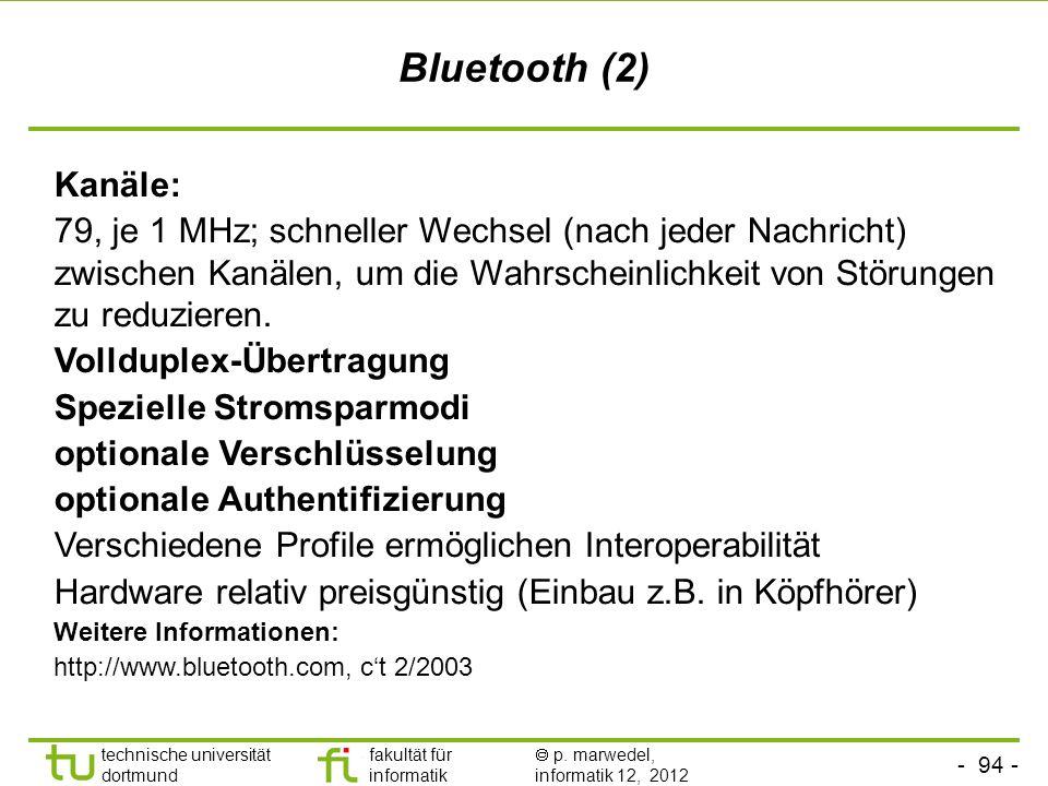 - 94 - technische universität dortmund fakultät für informatik p. marwedel, informatik 12, 2012 Bluetooth (2) Kanäle: 79, je 1 MHz; schneller Wechsel
