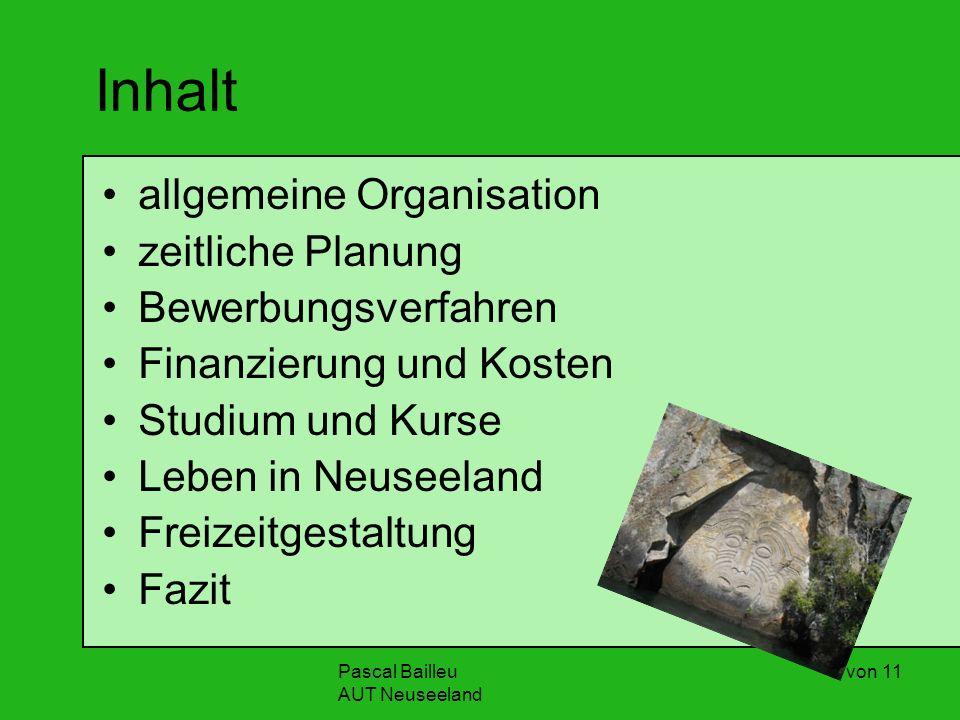 Pascal Bailleu AUT Neuseeland 2 von 11 Inhalt allgemeine Organisation zeitliche Planung Bewerbungsverfahren Finanzierung und Kosten Studium und Kurse Leben in Neuseeland Freizeitgestaltung Fazit