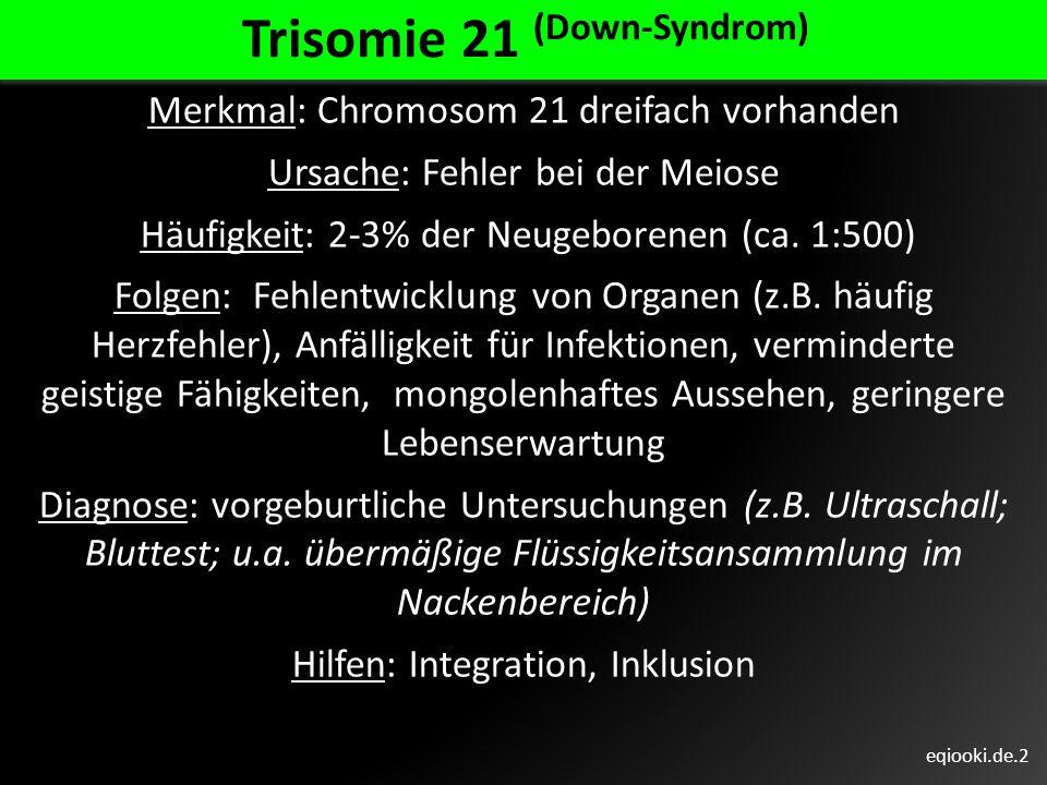 eqiooki.de.2 Trisomie 21 (Down-Syndrom) Merkmal: Chromosom 21 dreifach vorhanden Ursache: Fehler bei der Meiose Häufigkeit: 2-3% der Neugeborenen (ca.