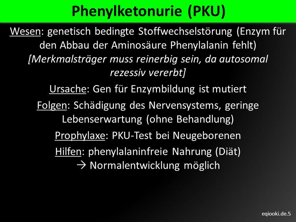 eqiooki.de.5 Phenylketonurie (PKU) Wesen: genetisch bedingte Stoffwechselstörung (Enzym für den Abbau der Aminosäure Phenylalanin fehlt) [Merkmalsträg