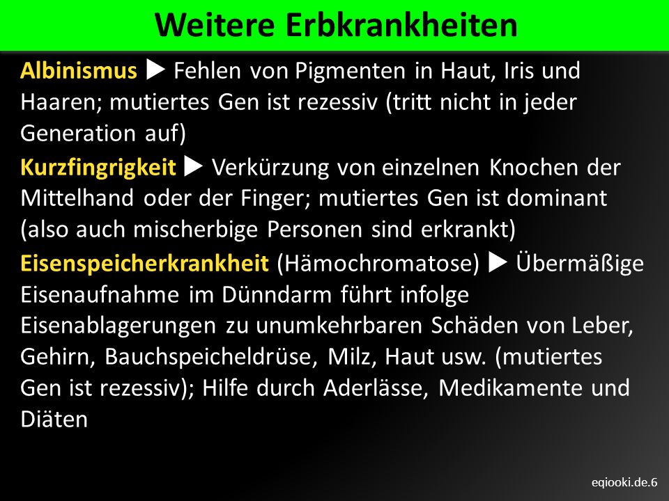 eqiooki.de.6 Weitere Erbkrankheiten Albinismus Fehlen von Pigmenten in Haut, Iris und Haaren; mutiertes Gen ist rezessiv (tritt nicht in jeder Generat
