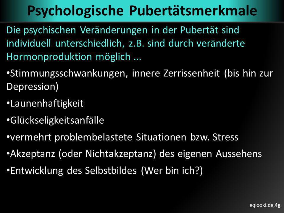 eqiooki.de.4g Psychologische Pubertätsmerkmale Die psychischen Veränderungen in der Pubertät sind individuell unterschiedlich, z.B. sind durch verände