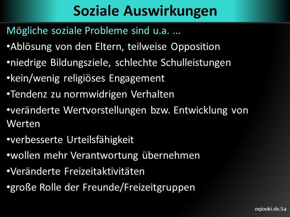 eqiooki.de.5a Soziale Auswirkungen Mögliche soziale Probleme sind u.a.... Ablösung von den Eltern, teilweise Opposition niedrige Bildungsziele, schlec