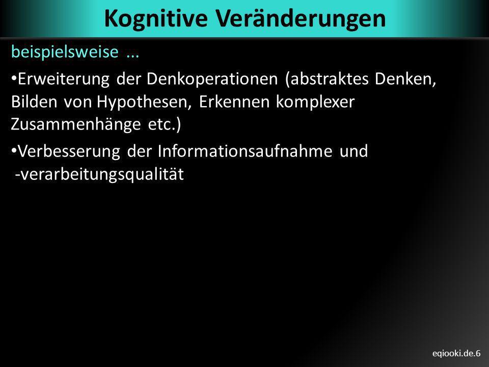 eqiooki.de.6 Kognitive Veränderungen beispielsweise... Erweiterung der Denkoperationen (abstraktes Denken, Bilden von Hypothesen, Erkennen komplexer Z