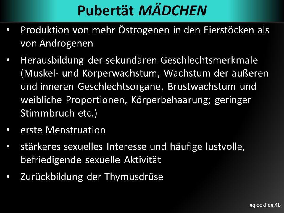 eqiooki.de.4b Pubertät MÄDCHEN Produktion von mehr Östrogenen in den Eierstöcken als von Androgenen Herausbildung der sekundären Geschlechtsmerkmale (