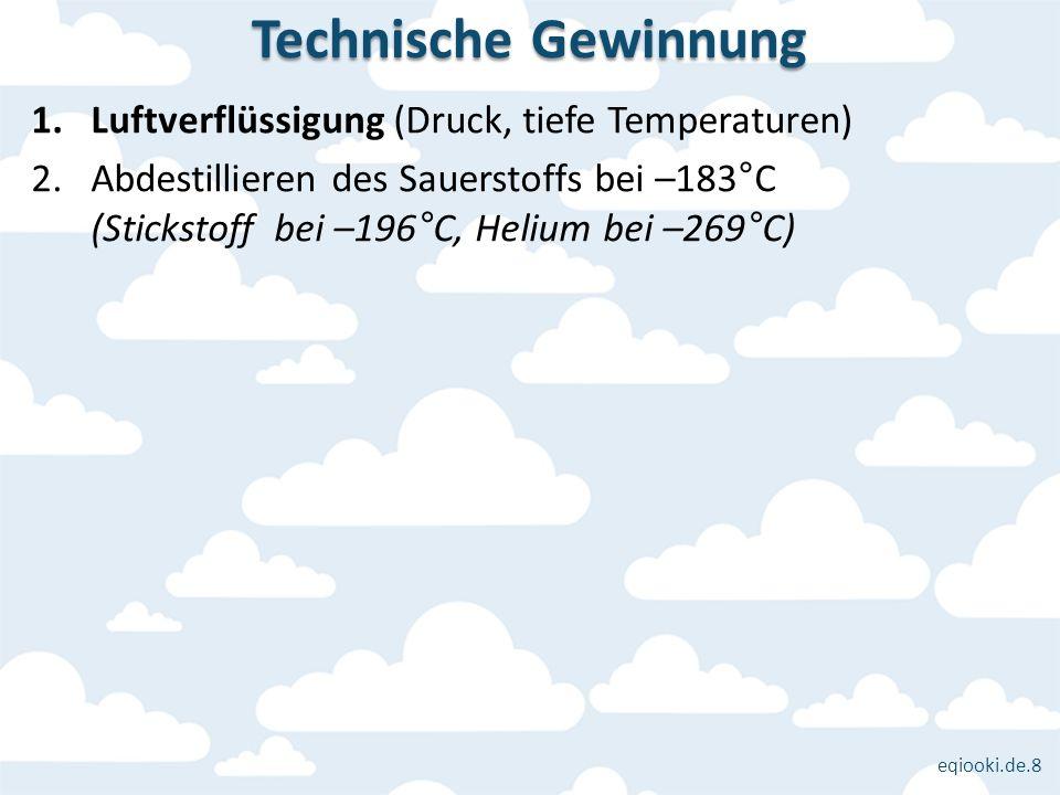 eqiooki.de.8 1.Luftverflüssigung (Druck, tiefe Temperaturen) 2.Abdestillieren des Sauerstoffs bei –183°C (Stickstoff bei –196°C, Helium bei –269°C) Te