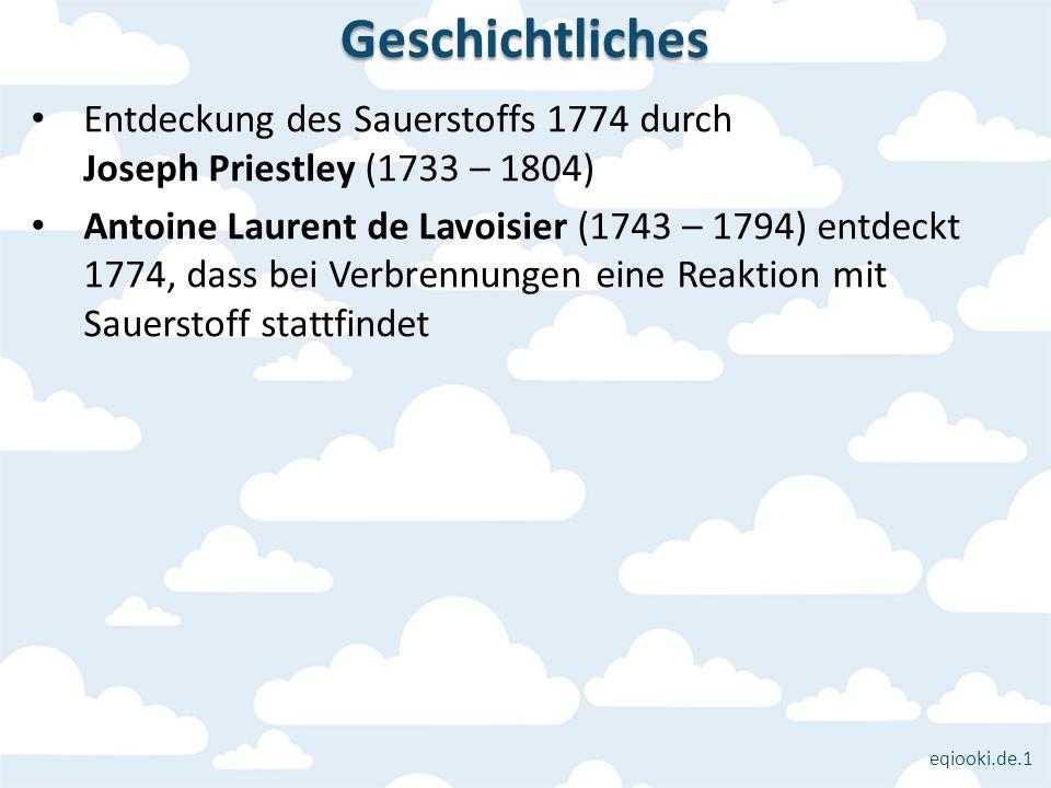 eqiooki.de.1 Entdeckung des Sauerstoffs 1774 durch Joseph Priestley (1733 – 1804) Antoine Laurent de Lavoisier (1743 – 1794) entdeckt 1774, dass bei V