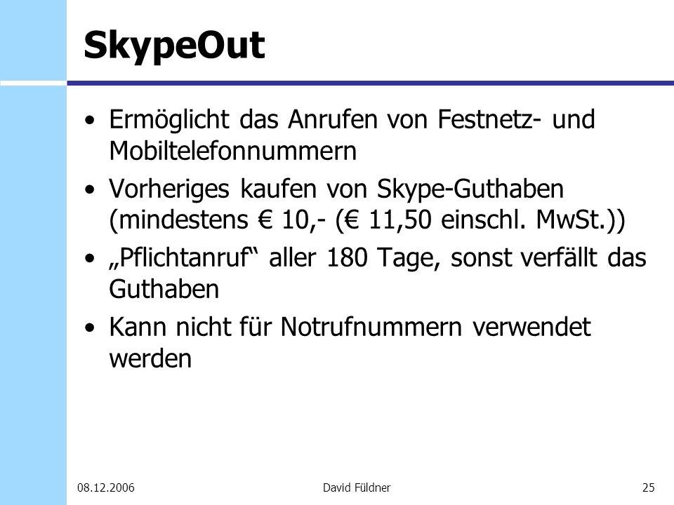25David Füldner08.12.2006 SkypeOut Ermöglicht das Anrufen von Festnetz- und Mobiltelefonnummern Vorheriges kaufen von Skype-Guthaben (mindestens 10,-