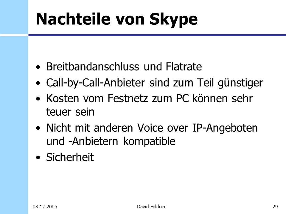 29David Füldner08.12.2006 Nachteile von Skype Breitbandanschluss und Flatrate Call-by-Call-Anbieter sind zum Teil günstiger Kosten vom Festnetz zum PC