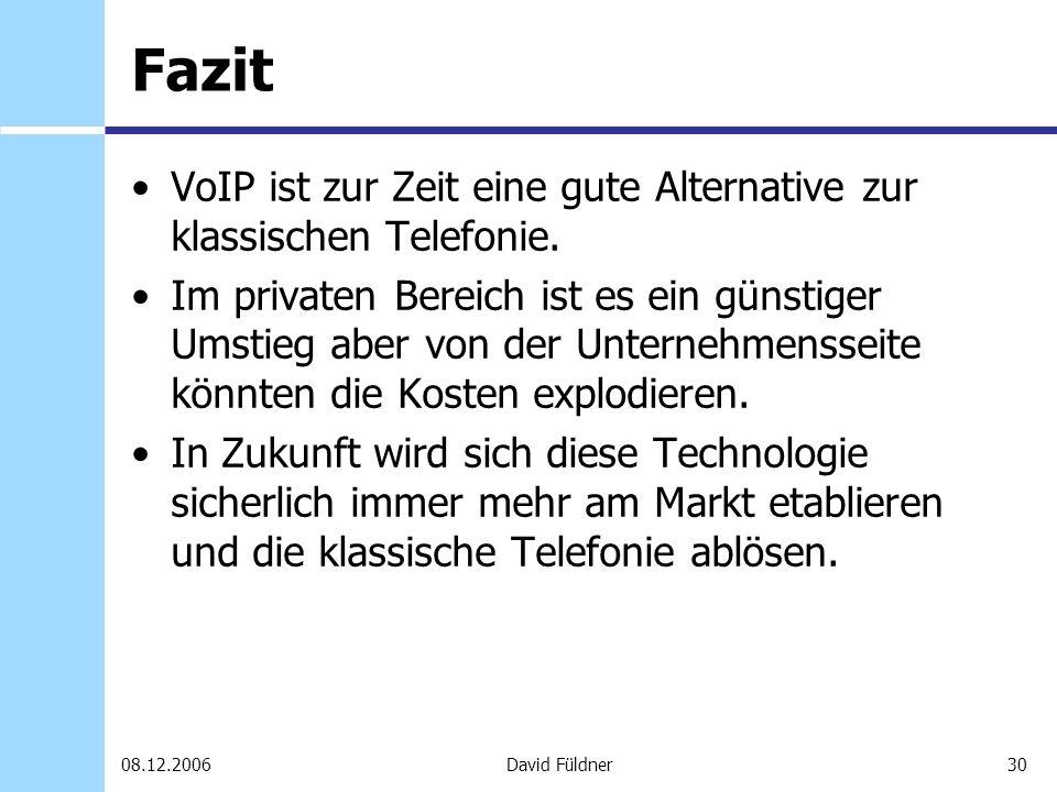 30David Füldner08.12.2006 Fazit VoIP ist zur Zeit eine gute Alternative zur klassischen Telefonie. Im privaten Bereich ist es ein günstiger Umstieg ab