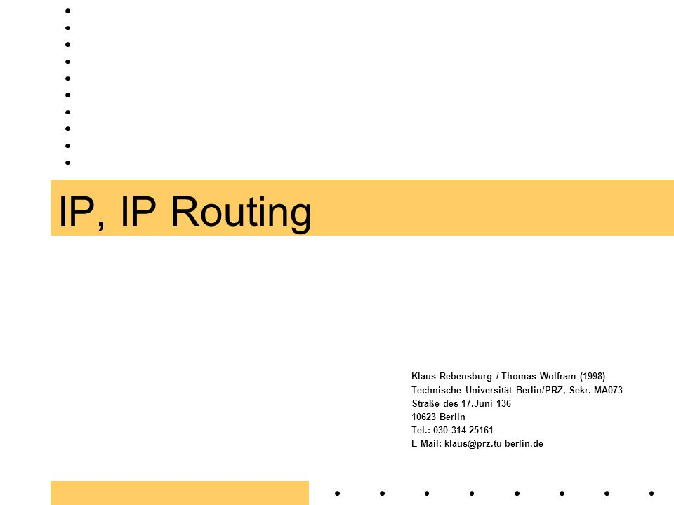 IP, IP Routing Klaus Rebensburg / Thomas Wolfram (1998) Technische Universität Berlin/PRZ, Sekr. MA073 Straße des 17.Juni 136 10623 Berlin Tel.: 030 3