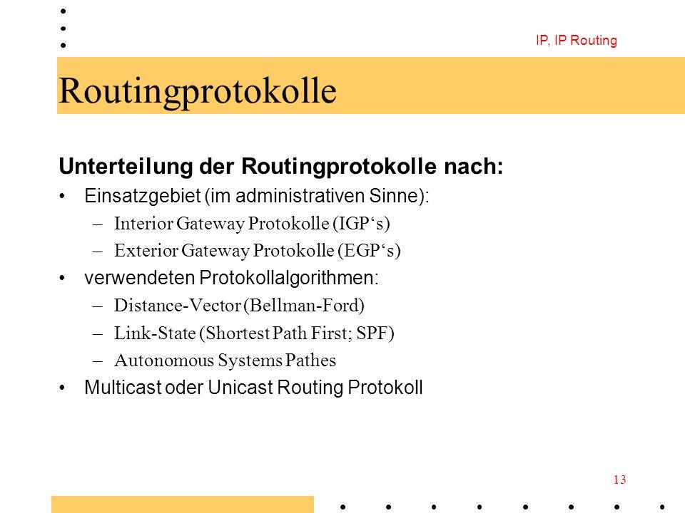 IP, IP Routing 13 Routingprotokolle Unterteilung der Routingprotokolle nach: Einsatzgebiet (im administrativen Sinne): –Interior Gateway Protokolle (I