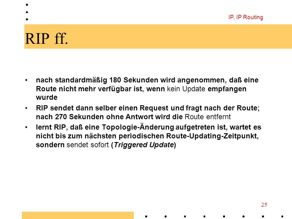 IP, IP Routing 25 RIP ff. nach standardmäßig 180 Sekunden wird angenommen, daß eine Route nicht mehr verfügbar ist, wenn kein Update empfangen wurde R