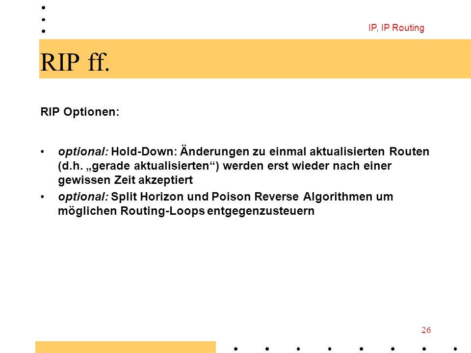 IP, IP Routing 26 RIP ff. RIP Optionen: optional: Hold-Down: Änderungen zu einmal aktualisierten Routen (d.h. gerade aktualisierten) werden erst wiede