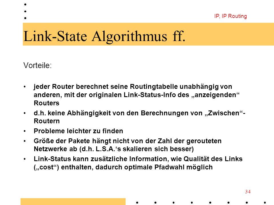 IP, IP Routing 34 Link-State Algorithmus ff. Vorteile: jeder Router berechnet seine Routingtabelle unabhängig von anderen, mit der originalen Link-Sta