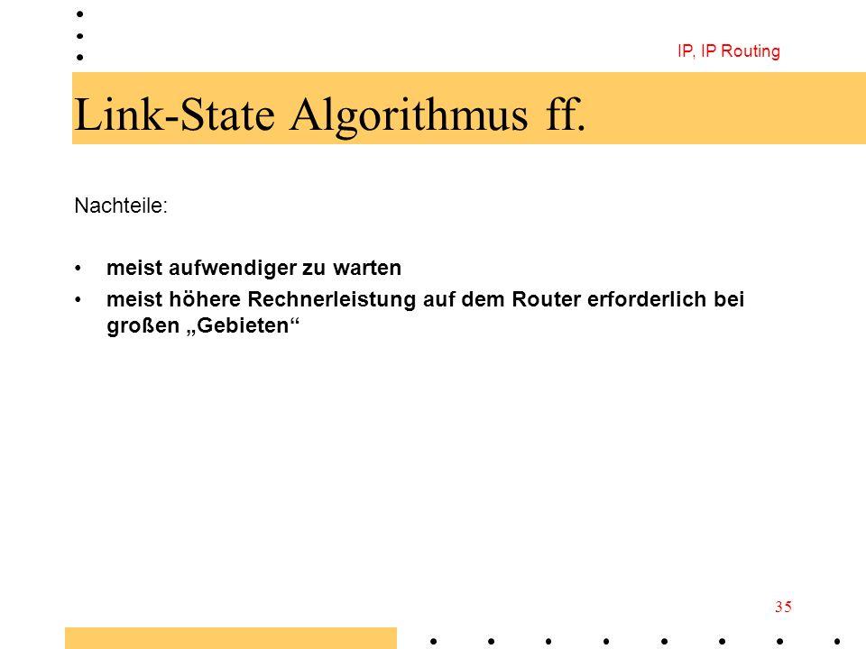 IP, IP Routing 35 Link-State Algorithmus ff. Nachteile: meist aufwendiger zu warten meist höhere Rechnerleistung auf dem Router erforderlich bei große
